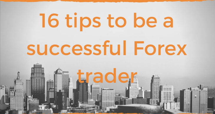 16 tips to be a successful Forex trader